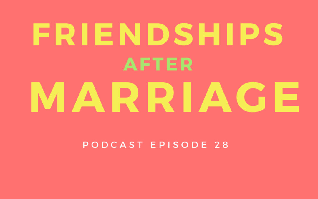 28: Friendships after Marriage