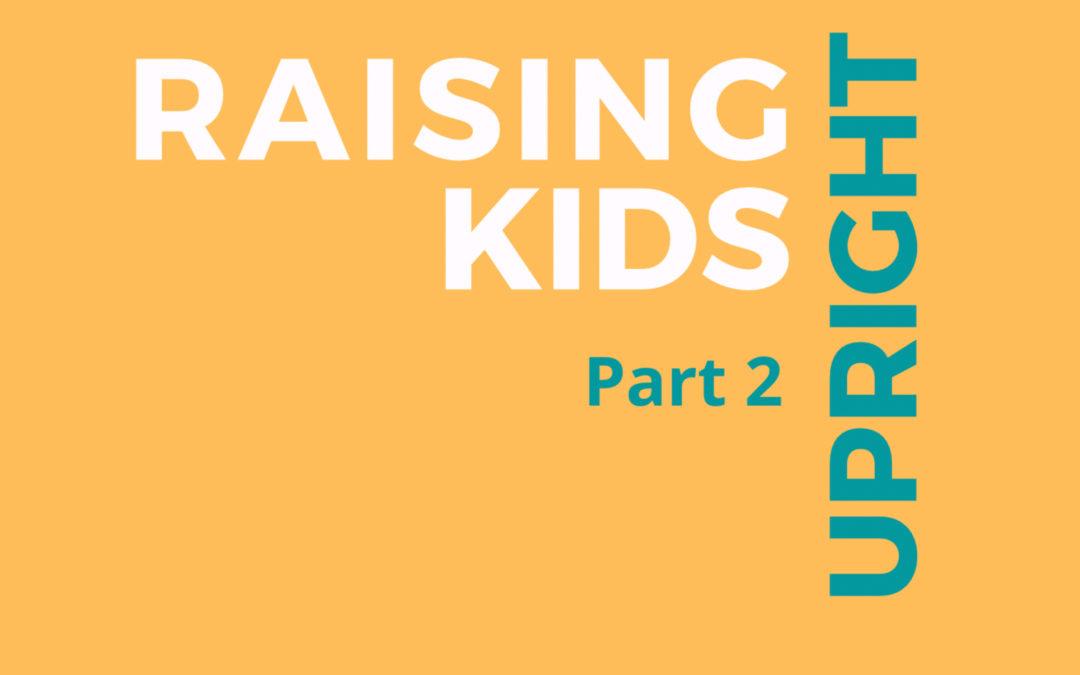 47: Raising Upright Kids, Part 2