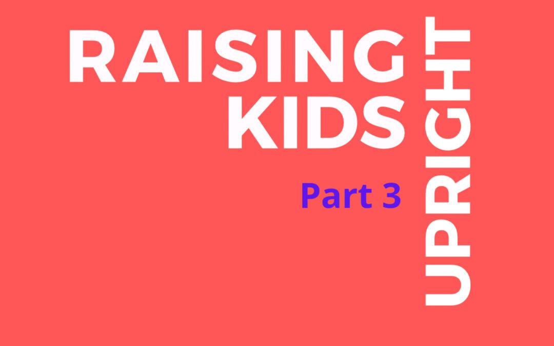 48: Raising Upright Kids, Part 3