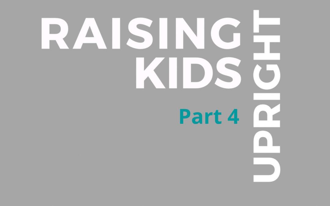49: Raising Upright Kids, Part 4