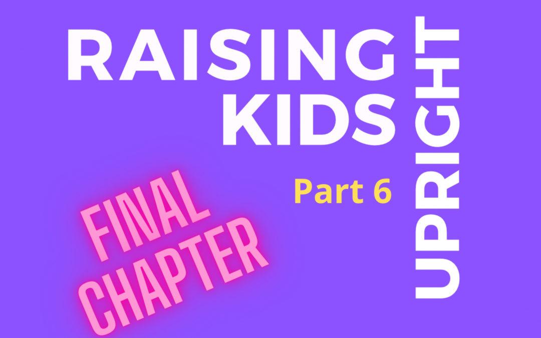 51: Raising Upright Kids, Part 6